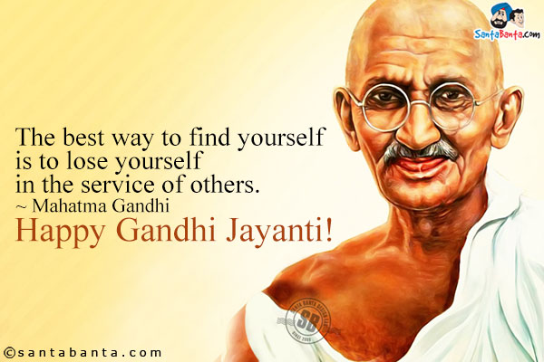 The best way to find yourself is to lose yourself in the service of others. ~ Mahatma Gandhi Happy Gandhi Jayanti!